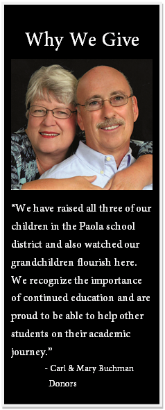 "Text Box: Why We Give ""We have raised all three of our children in the Paola school district and also watched our grandchildren flourish here. We recognize the importance of continued education and are proud to be able to help other students on their academic journey."" - Carl & Mary Buchman Donors"