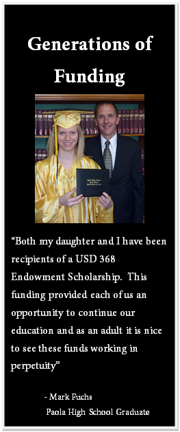 "Text Box: Generations of Funding ""Both my daughter and I have been recipients of a USD 368 Endowment Scholarship. This funding provided each of us an opportunity to continue our education and as an adult it is nice to see these funds working in perpetuity"" - Mark Fuchs Paola High School Graduate"